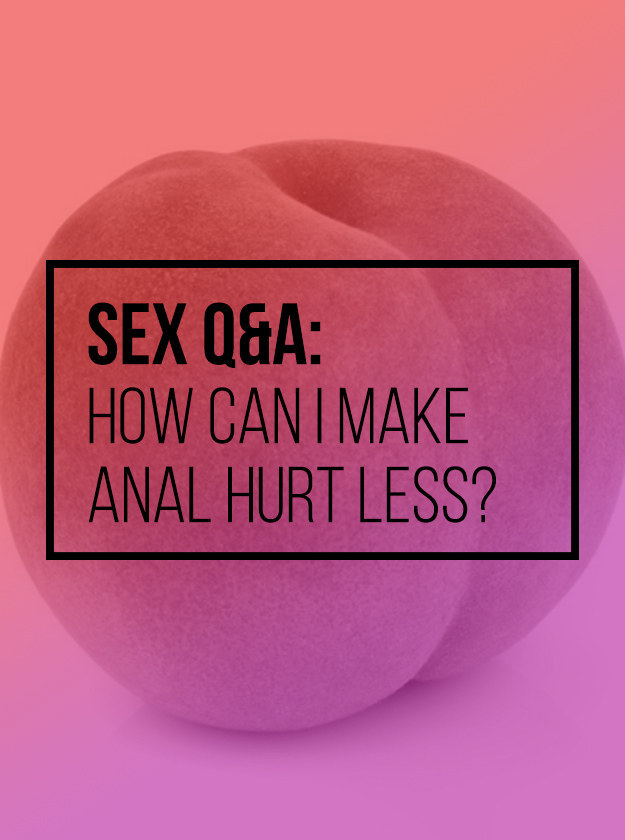 Wha helps anal sex hurt less